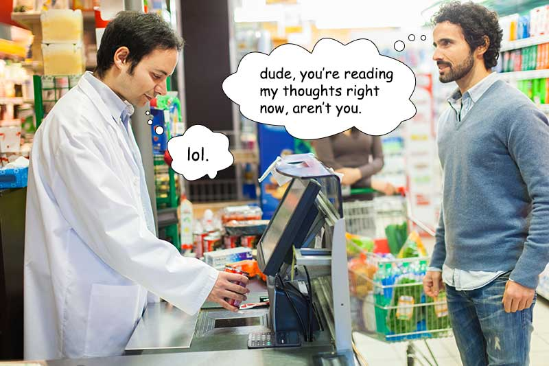 the cashier is totally reading your thoughts